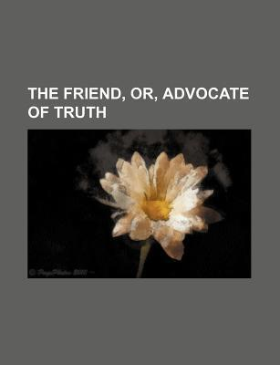 The Friend, Or, Advocate of Truth