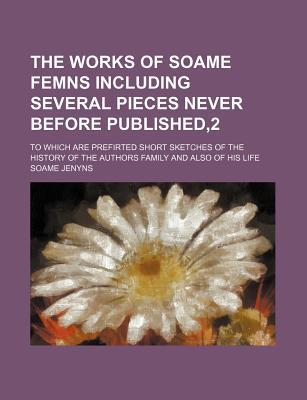 The Works of Soame Femns Including Several Pieces Never Before Published,2; To Which Are Prefirted Short Sketches of the History of the Authors Family and Also of His Life