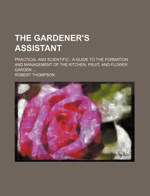 The Gardener's Assistant; Practical and Scientific a Guide to the Formation and Management of the Kitchen, Fruit, and Flower Garden