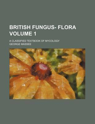 British Fungus- Flora; A Classified Textbook of Mycology Volume 1