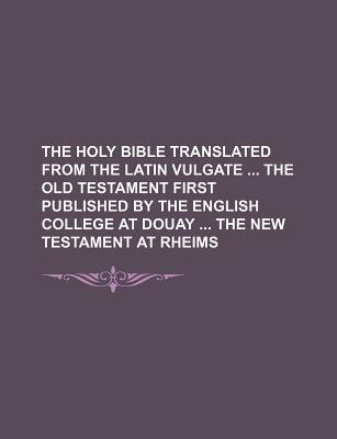 The Holy Bible Translated from the Latin Vulgate the Old Testament First Published by the English College at Douay the New Testament at Rheims