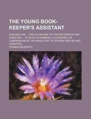 The Young Book-Keeper's Assistant; Shewing Him the Italian Way of Stating Debtor and Creditor to Which Is Annexed, a Synopsis, or Compendium of the Whole Art of Stating Debtor and Creditor