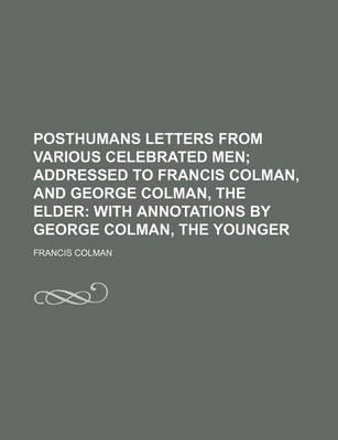 Posthumans Letters from Various Celebrated Men; Addressed to Francis Colman, and George Colman, the Elder with Annotations by George Colman, the Younger