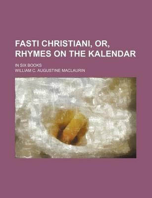 Fasti Christiani, Or, Rhymes on the Kalendar; In Six Books