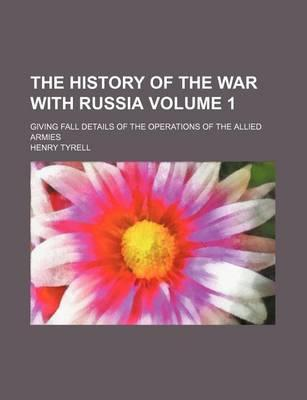 The History of the War with Russia; Giving Fall Details of the Operations of the Allied Armies Volume 1