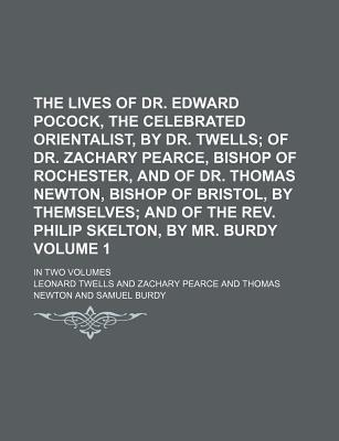 The Lives of Dr. Edward Pocock, the Celebrated Orientalist, by Dr. Twells; Of Dr. Zachary Pearce, Bishop of Rochester, and of Dr. Thomas Newton, Bishop of Bristol, by Themselves and of the REV. Philip Skelton, by Mr. Burdy. in Volume 1
