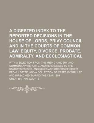 Digested Index to the Reported Decisions in the House of Lords, Privy Councilnd in the Courts of Common Law, Equity, Divorce, Probatedmiralty