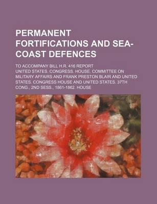 Permanent Fortifications and Sea-Coast Defences; To Accompany Bill H.R. 416 Report