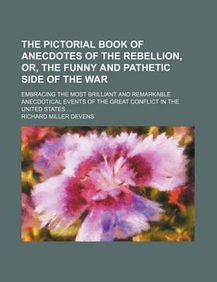 The Pictorial Book of Anecdotes of the Rebellion, Or, the Funny and Pathetic Side of the War; Embracing the Most Brilliant and Remarkable Anecdotical Events of the Great Conflict in the United States