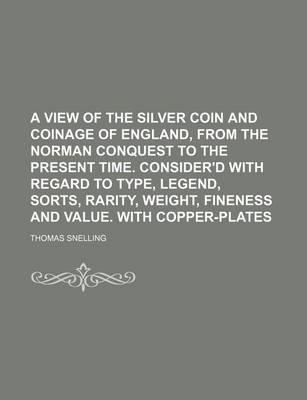 A View of the Silver Coin and Coinage of England, from the Norman Conquest to the Present Time. Consider'd with Regard to Type, Legend, Sorts, Rarit