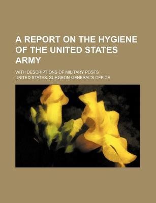 A Report on the Hygiene of the United States Army; With Descriptions of Military Posts
