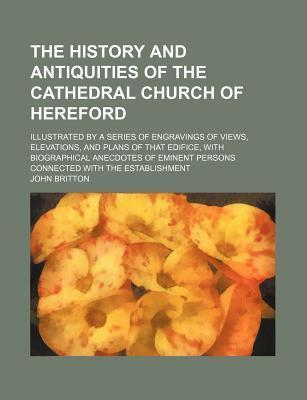 The History and Antiquities of the Cathedral Church of Hereford; Illustrated by a Series of Engravings of Views, Elevations, and Plans of That Edifice, with Biographical Anecdotes of Eminent Persons Connected with the Establishment