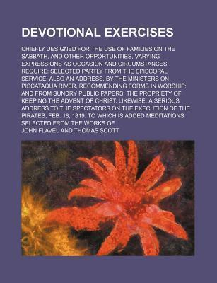 Devotional Exercises; Chiefly Designed for the Use of Families on the Sabbath, and Other Opportunities, Varying Expressions as Occasion and Circumstances Require Selected Partly from the Episcopal Service Also an Address, by the Ministers