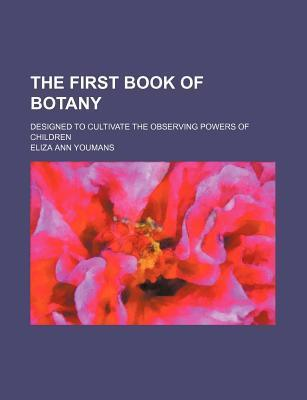 The First Book of Botany; Designed to Cultivate the Observing Powers of Children