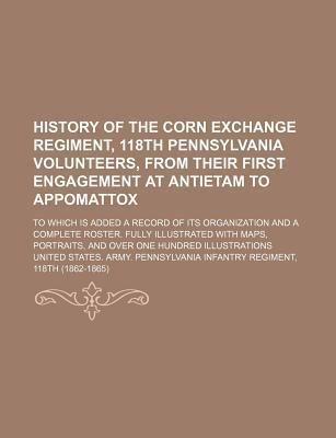 History of the Corn Exchange Regiment, 118th Pennsylvania Volunteers, from Their First Engagement at Antietam to Appomattox; To Which Is Added a Recor