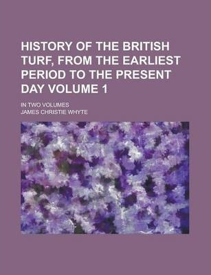History of the British Turf, from the Earliest Period to the Present Day; In Two Volumes Volume 1