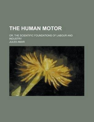 The Human Motor; Or, the Scientific Foundations of Labour and Industry