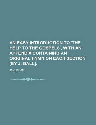 An Easy Introduction to 'The Help to the Gospels', with an Appendix Containing an Original Hymn on Each Section [By J. Gall]