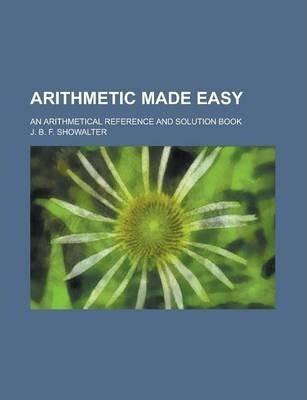 Arithmetic Made Easy; An Arithmetical Reference and Solution Book