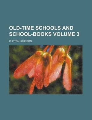 Old-Time Schools and School-Books Volume 3