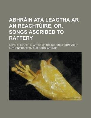 Abhrain Ata Leagtha AR an Reachtuire, Or, Songs Ascribed to Raftery; Being the Fifth Chapter of the Songs of Connacht