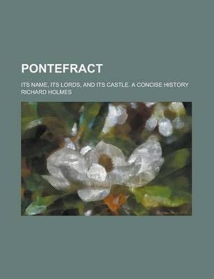 Pontefract; Its Name, Its Lords, and Its Castle. a Concise History