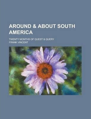 Around & about South America; Twenty Months of Quest & Query