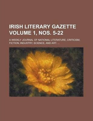 Irish Literary Gazette; A Weekly Journal of National Literature, Criticism, Fiction, Industry, Science, and Art. ... Volume 1, Nos. 5-22