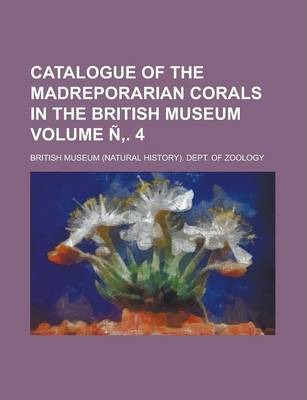 Catalogue of the Madreporarian Corals in the British Museum Volume N . 4