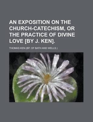 An Exposition on the Church-Catechism, or the Practice of Divine Love [By J. Ken]