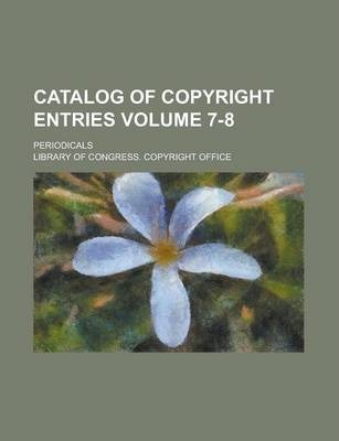 Catalog of Copyright Entries; Periodicals Volume 7-8