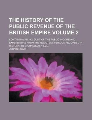 The History of the Public Revenue of the British Empire; Containing an Account of the Public Income and Expenditure from the Remotest Periods Recorded in History, to Michaelmas 1802 ... Volume 2
