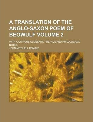 A Translation of the Anglo-Saxon Poem of Beowulf; With a Copious Glossary, Preface and Philological Notes Volume 2