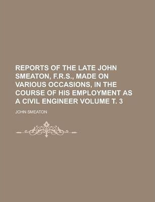 Reports of the Late John Smeaton, F.R.S., Made on Various Occasions, in the Course of His Employment as a Civil Engineer Volume . 3