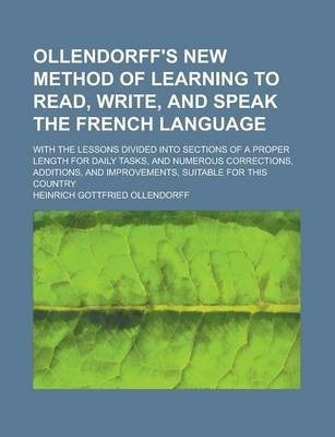 Ollendorff's New Method of Learning to Read, Write, and Speak the French Language; With the Lessons Divided Into Sections of a Proper Length for Daily Tasks, and Numerous Corrections, Additions, and Improvements, Suitable for This Country