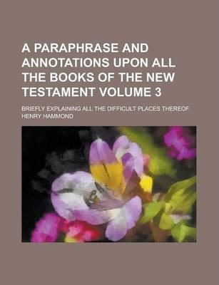 A Paraphrase and Annotations Upon All the Books of the New Testament; Briefly Explaining All the Difficult Places Thereof Volume 3