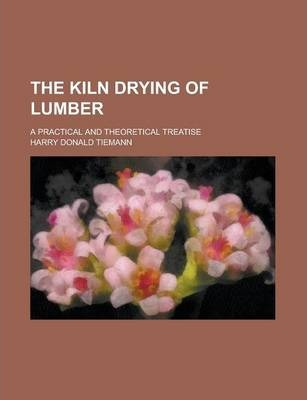 The Kiln Drying of Lumber; A Practical and Theoretical Treatise