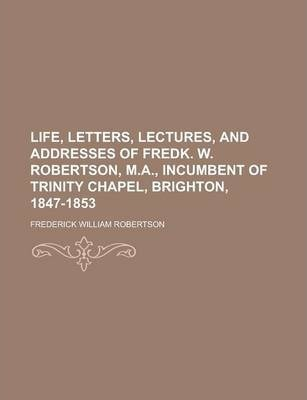 Life, Letters, Lectures, and Addresses of Fredk. W. Robertson, M.A., Incumbent of Trinity Chapel, Brighton, 1847-1853