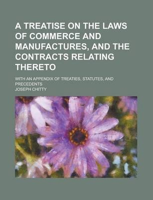 A Treatise on the Laws of Commerce and Manufactures, and the Contracts Relating Thereto; With an Appendix of Treaties, Statutes, and Precedents
