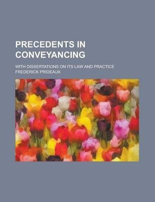 Precedents in Conveyancing; With Dissertations on Its Law and Practice