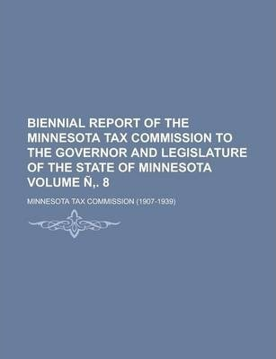 Biennial Report of the Minnesota Tax Commission to the Governor and Legislature of the State of Minnesota Volume N . 8