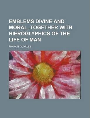 Emblems Divine and Moral, Together with Hieroglyphics of the Life of Man