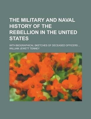 The Military and Naval History of the Rebellion in the United States; With Biographical Sketches of Deceased Officers ...