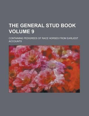 The General Stud Book; Containing Pedigrees of Race Horses from Earliest Accounts Volume 9