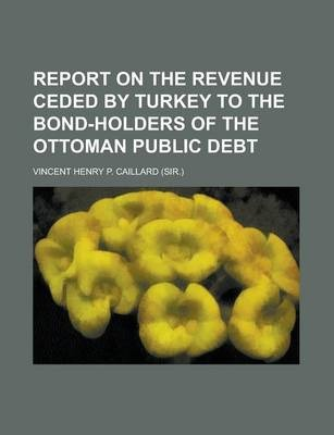 Report on the Revenue Ceded by Turkey to the Bond-Holders of the Ottoman Public Debt