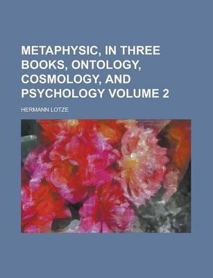 Metaphysic, in Three Books, Ontology, Cosmology, and Psychology Volume 2