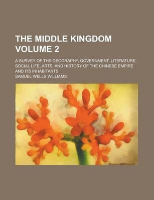 The Middle Kingdom; A Survey of the Geography, Government, Literature, Social Life, Arts, and History of the Chinese Empire and Its Inhabitants Volume 2