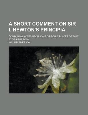 A Short Comment on Sir I. Newton's Principia; Containing Notes Upon Some Difficult Places of That Excellent Book