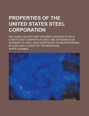 Properties of the United States Steel Corporation; Including Colored Map Showing Location of Each Constituent Company's Plants, and Statements of Earnings to Date, Also Certificate or Incorporation, By-Laws and a Digest of the Mortgage