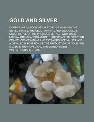 Gold and Silver; Comprising an Economic History of Mining in the United States, the Geographical and Geological Occurrence of the Precious Metals, with Their Mineralogical Associations, History and Description of Methods of Mining and